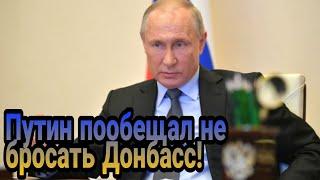 Владимир Путин пообещал не бросать Донбасс!