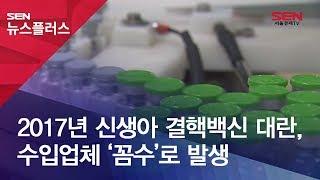 2017년 신생아 결핵백신 대란, 수입업체 '꼼수'로 …