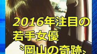 2016年注目の若手女優 〝岡山の奇跡〟 桜井日奈子 画像】 2015年最もブ...