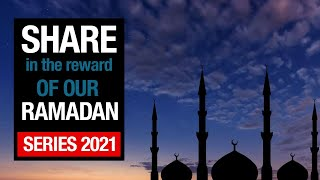 Share in the reward of our Ramadan Series 2021
