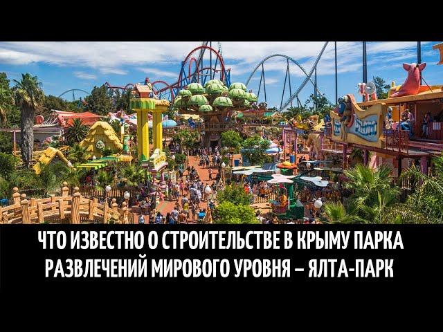 Что известно о строительстве в Крыму парка развлечений мирового уровня – Ялта-Парк