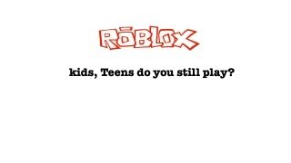 Kids, teens do you remember and still play Roblox?