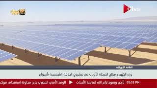 وزير الكهرباء يفتتح المرحلة الأولى من مشروع الطاقة الشمسية بأسوان