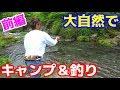 【キャンプ】大自然を満喫!山奥で釣りキャンプ!前編
