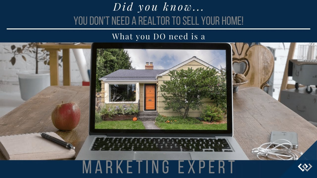 You Don't Need a Realtor to Sell Your Home. You DO NEED a Marketing Expert