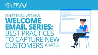 Ignite Email Webinar: Welcome Email Series: Best Practices to Capture New Customers (Part 2)