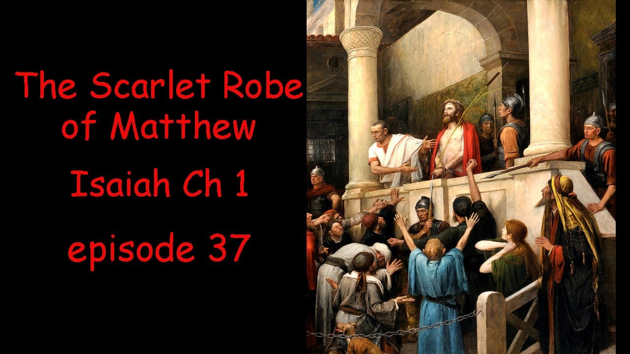 The Scarlet Robe of Matthew, and Isaiah Ch 1 and the 666. Mystery School. Episode 37