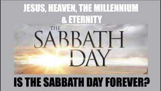 JESUS, HEAVEN, THE MILLENNIUM & THE SABBATH DAY--IS THE SABBATH FOREVER?