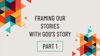 Part 1: Framing Our Stories with God's Story