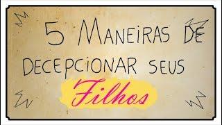 5 MANEIRAS DE DECEPCIONAR SEUS FILHOS