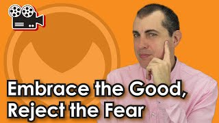 Embrace the Good, Reject the Fear