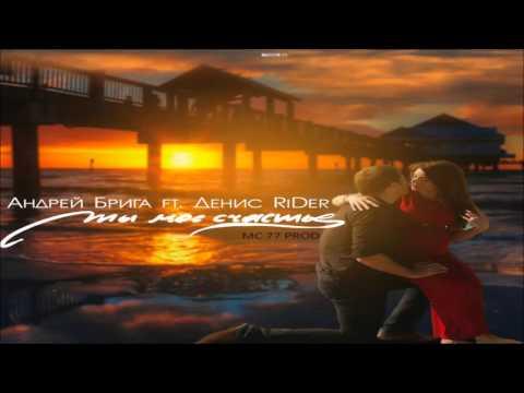 Андрей Брига Feat. Денис RiDer - Ты моё счастье (MC 77 Prod.)