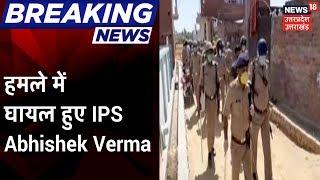 Bareilly के इज्जतनगर में पुलिस पर भीड़ का हमला, हमले में घायल हुए IPS Abhishek Verma