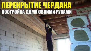 Перекрытие чердака, строительство дома своими руками. чердачное и межэтажное перекрытие. Утепление.