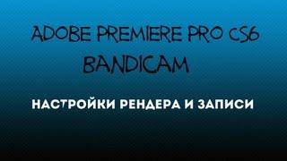Настройки Adobe Premiere Pro CS6 & Bandicam