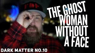 The GHOST WOMAN WITHOUT A FACE | Dark Matter No.10