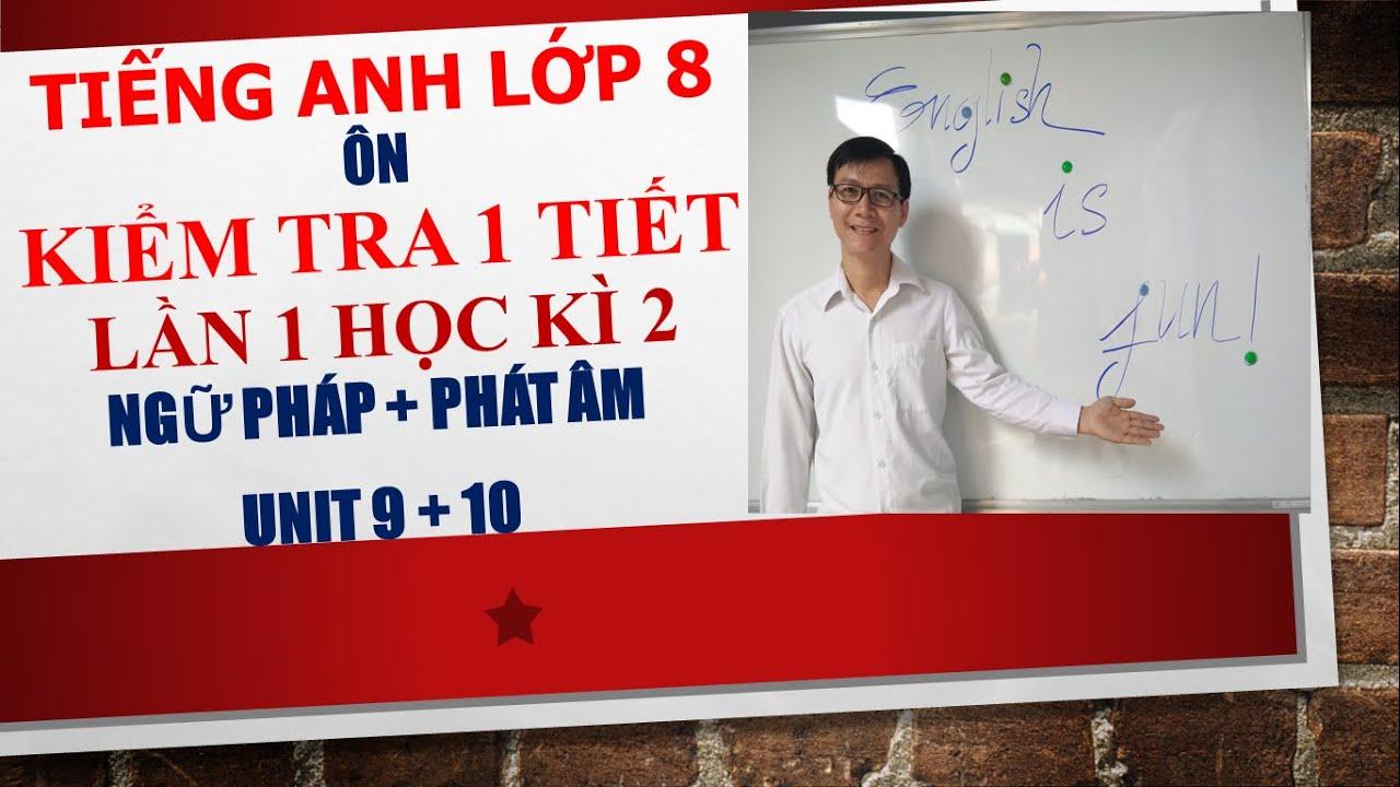 Tiếng Anh lớp 8 – Ôn kiểm tra 1 tiết lần 1 học kì 2 – Ngữ pháp + Phát âm – Unit 9 + 10