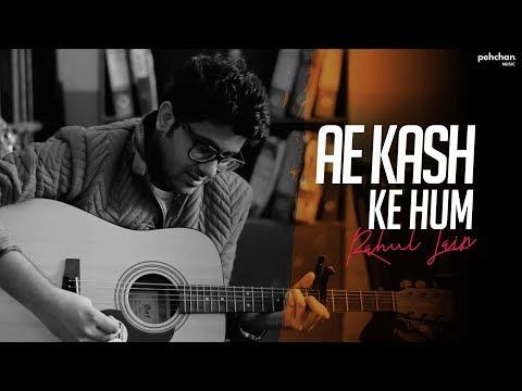 Ae Kash Ke Hum - Unplugged Cover | Rahul Jain