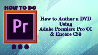 How to Author a DVD Using Adobe Premiere Pro CC & Encore CS6