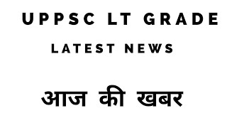 Lt grade latest news 2018||up lt news||uppsc lt grade latest news