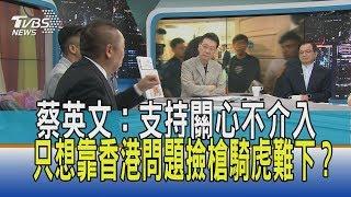 【少康開講】蔡英文:支持關心不介入 只想靠香港問題撿槍騎虎難下?