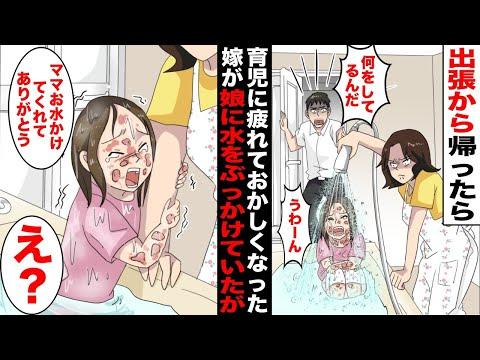 【漫画】出張から帰宅したら風呂場で育児に疲れた嫁が娘に真顔で水をかけ続けていた…娘の身体に無数のミミズ腫れが見えた瞬間、俺は最悪の事態を考えたが娘はなぜか嫁から離れようとせず・・・