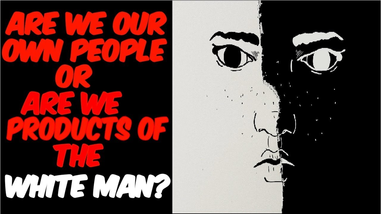 ARE WE OUR OWN PEOPLE, OR ARE WE PRODUCTS OF THE WHITE MAN?