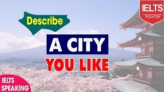IELTS Speaking | Describe a city which you want to live or work | IELTS Fighter