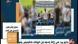 اكسترا تايم | هاني حتحوت : برشلونة أحبط ريال مدريد .. وحازم إمام يرد على إزالة إسمه من الزمالك