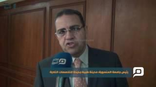 مصر العربية | رئيس جامعة المنصورة: مدينة طبية جديدة للتخصصات النادرة