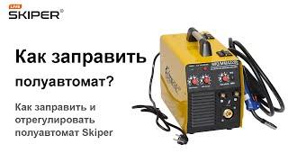 Как заправить и отрегулировать полуавтомат Skiper MIG/MMA 220E