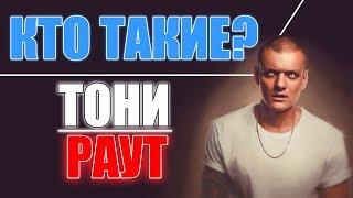 #КТО ТАКИЕ - ТОНИ РАУТ!