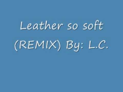 Leather so soft (remix) BY: L.C.