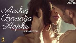 AASHIQ BANAYA AAPNE CHILLOUT MIX | AFTERMORNING