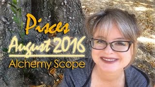 Pisces August 2016 | Alchemy Scope for Soul Evolution | Monthly Reading