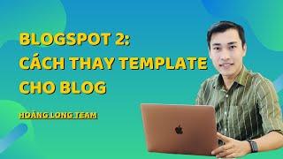 Kiếm tiền với Affiliate Accesstrade với Blogspot || Video 2: Hướng dẫn cách thay template cho blog