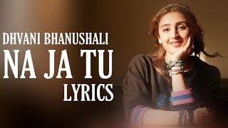 NA JA TU (Lyrics) Dhvani Bhanushali | Bhushan Kumar | Tanishk Bagchi
