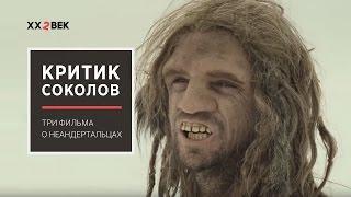 Критик Соколов: три фильма о неандертальцах / 22 век