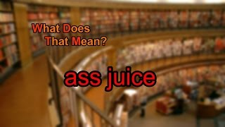 What does ass juice mean?