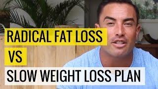 Radical Fat Loss vs  Slow Weight Loss Plan