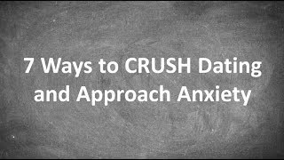 7 Ways to CRUSH Dating and Approach Anxiety