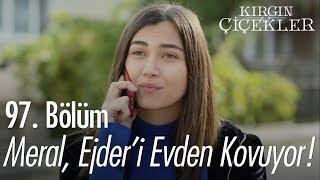Meral, Ejder'i Evden Kovuyor - Kırgın Çiçekler 97. Bölüm