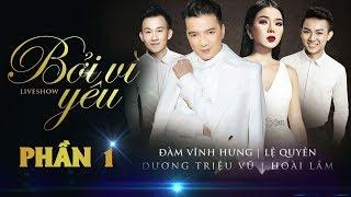 Liveshow BỞI VÌ YÊU [Phần 1] - Đàm Vĩnh Hưng, Lệ Quyên, Dương Triệu Vũ, Hoài Lâm