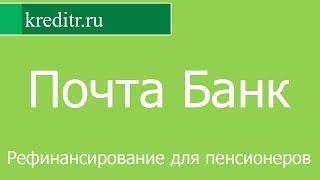 Почта Банк обзор кредита «Рефинансирование для пенсионеров» условия, процентная ставка, срок