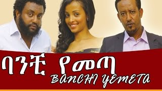 New Ethiopian Film - Banchi Yemeta 2016 Full Movie (ባንቺ የመጣ ሙሉ ፊልም)
