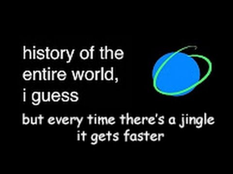 """""""history Of The Entire World, I Guess"""" But Every Time There's A Jingle It Gets Faster"""