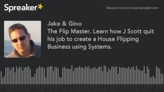 Die Flip-Master. Erfahren Sie, wie J Scott seinen job gekündigt, um erstellen Sie eine Haus-Flipping-Business-Systeme zu nutzen.