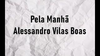 Pela Manhã - Alessandro Vilas Boas (Letra)