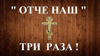 ОТЧЕ НАШ  ТРИ РАЗА  Молитва