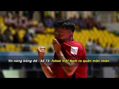 Tin nóng bóng đá | số 73: Futsal Việt Nam tưng bừng